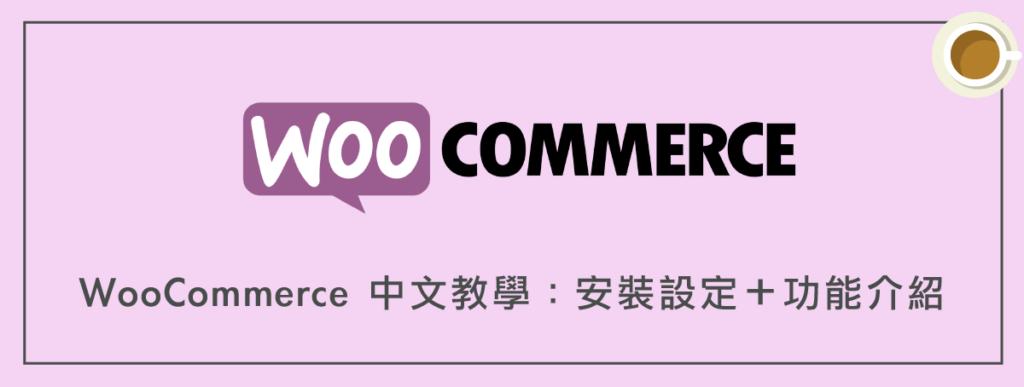 WooCommerce 中文教學:安裝設定+功能介紹(完整指南)