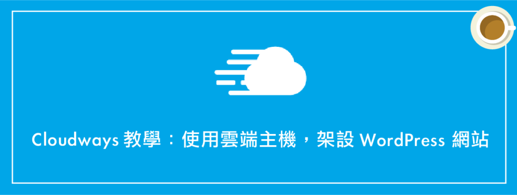 Cloudways教學 :使用雲端主機,架設 WordPress 網站(完整流程)