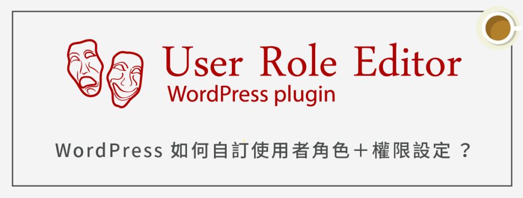 WordPress 如何自訂使用者角色+權限設定(使用 User Role Editor)?